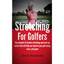 Stretching For Golfers - the complete 15 minute stretching and warm up routine that will help you improve your golf swing, score, and game (golf instruction, ... pain, golf books, golf) (English Edition)