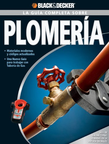 La Guía Completa sobre Plomería: -Materiales modernos y códigos actualizados -Una nueva Guía para trabajar con Tubería de Gas (Black & Decker Complete Guide) por Editors of CPi
