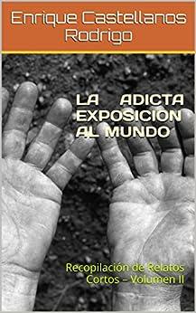 LA ADICTA EXPOSICION AL MUNDO: Recopilación de Relatos Cortos - Volumen II (Spanish Edition) by [Rodrigo, Enrique Castellanos]