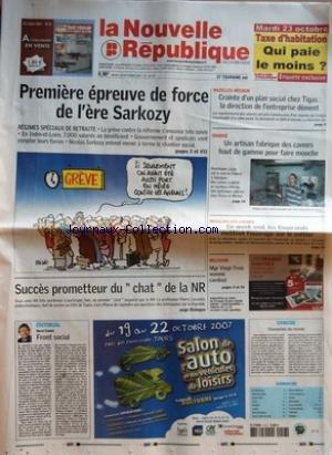 NOUVELLE REPUBLIQUE (LA) [No 19143] du 18/10/2007 - MARDI 23 OCTOBRE TAXE D'HABITATION QUI PAIE LE MOINS - PREMIERE EPREUVE DE FORCE DE L'ERE SARKOZY - REGIMES SPECIAUX DE RETRAITE - SUCCES PROMETTEUR DU CHAT DE LA NR - EDITORIAL PAR HERVE CANNET - FRONT SOCIAL - NAZELLES-NEGRON - CRAINTE D'UN PLAN SOCIAL CHEZ TIGAS LA DIRECTION DE L'ENTREPRISE DEMENT - CHARGE - UN ARTISAN FABRIQUE DES CANNES HAUT DE GAMME POUR FAIRE MOUCHE - BEAULIEU-LES-LOCHES - CE WEEK-END LES TISSERANDS METTENT L'OUVRAGE SU par Collectif