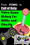 From Pong to Call of Duty: Video Game History for N00bs and Charity