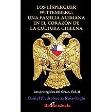 Los Lísperguer Wittemberg; una familia alemana en el corazón de la cultura chilena: Identidad y esplendor de la primera familia colonial de Chile (Los protegidos del César)