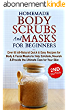 HOMEMADE BODY SCRUBS and MASKS for BEGINNERS: All-Natural Quick & Easy Recipes for Body & Facial Masks to Help Exfoliate, Nourish & Provide the Ultimate ... Homemade Kindle Book 1) (English Edition)