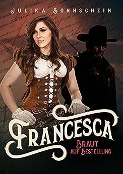 Francesca - Braut auf Bestellung (Mail Order Bride): Ein Western Romance & Cowboy Liebesroman auf deutsch (Lauryville 5)