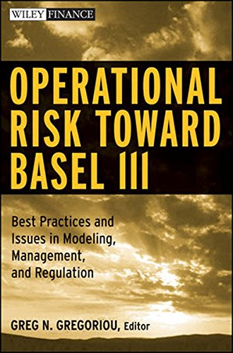 Operational Risk Toward Basel III: Best Practices and Issues in Modeling, Management, and Regulation (Wiley Finance)