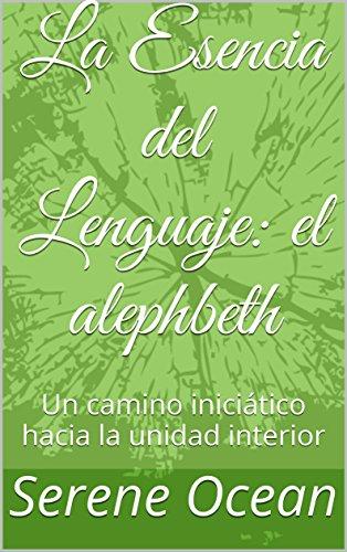 La Esencia del Lenguaje: el alephbeth: Un camino iniciático hacia la unidad interior por Serene Ocean
