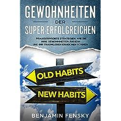 Gewohnheiten der Super-Erfolgreichen: Praxiserprobte Strategien, wie Sie Ihre Gewohnheiten ändern und Ihr Traumleben erreichen können (Du kannst alles verändern 1)