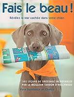Fais le beau ! Révélez la star cachée dans votre chien : 101 leçons de dressage incroyables par le meilleur tandem d'Hollywood