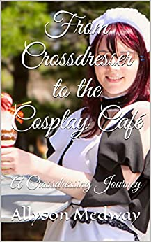 From Crossdresser to the Cosplay Café: A Crossdressing Journey by [Medway, Allyson]