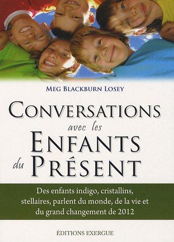 Conversations avec les enfants du présent : Des enfants indigo, cristallins, stellaires parlent du monde, de la vi et du grand changement de 2012 par Meg Blackburn Losey