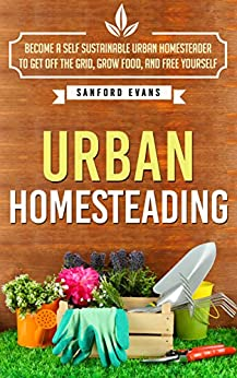 Urban Homesteading: Become a Self Sustainable Urban Homesteader to Get off the Grid, Grow Food, and Free Yourself (Urban Homesteading: A Complete Guide ... a Self Sustainable Urban Homesteader) by [Evans, Sanford]