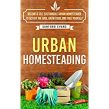 Urban Homesteading: Become a Self Sustainable Urban Homesteader to Get off the Grid, Grow Food, and Free Yourself (Urban Homesteading: A Complete Guide ... Urban Homesteader) (English Edition)