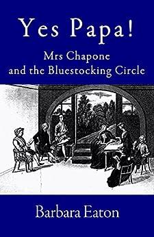 Yes Papa! Mrs Chapone and the Bluestocking Circle: A biography of Hester Mulso—Mrs Chapone, (1727–1801) a Bluestocking (English Edition) par [Eaton, Barbara]