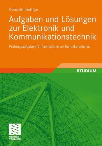 Aufgaben und Lösungen zur Elektronik und Kommunikationstechnik: Prüfungsaufgaben für Fachschüler an Technikerschulen