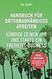 Handbuch für ortsunabhängiges Arbeiten - Neuauflage 2016: Kündige deinen Job und starte ein Freiheits-Business