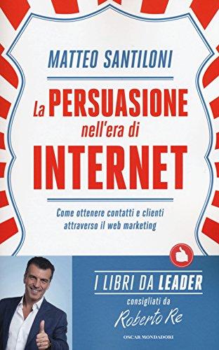 La persuasione nell'era di Internet. Come ottenere contatti e clienti attraverso il web marketing