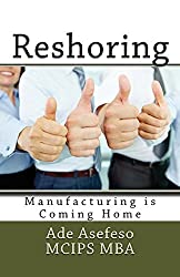 Reshoring: Manufacturing is Coming Home (Lean) by Ade Asefeso MCIPS MBA (2014-08-14)