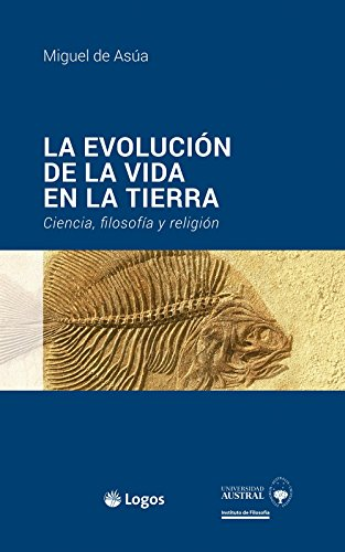 LA EVOLUCIÓN DE LA VIDA EN LA TIERRA: Ciencia, filosofía y religión (De las ciencias a la filosofía nº 1) por Miguel De Asúa