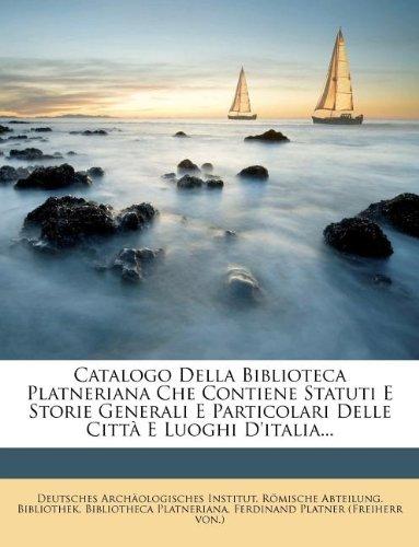 Catalogo Della Biblioteca Platneriana Che Contiene Statuti E Storie Generali E Particolari Delle Città E Luoghi D'italia...