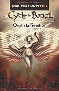 Le Cycle de Barcil : Orglin la Primitive par Jean-Marc Dopffer
