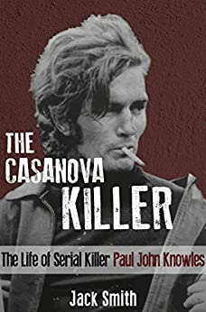 The Casanova Killer: The Life of Serial Killer Paul John Knowles (English Edition) par [Smith, Jack]