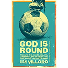 God is Round: Tackling the Giants, Villains, Triumphs, and Scandals of the World's Favorite Game (English Edition)