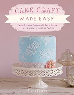Cake Craft Made Easy: Step-by-Step Sugarcraft Techniques for 16 Vintage-Inspired Cakes von [Pearce, Fiona]