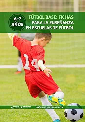 Fútbol Base: Fichas para la enseñanza en Escuelas de Fútbol 6-7 años por José Emilio Del Pino Viñuela