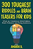 300 TOUGHEST RIDDLES AND BRAIN TEASERS FOR KIDS: What am I Questions, Word Riddles, Puzzles, Games, Math Problems, Tricky Questions and Brain Teasers for Kids...