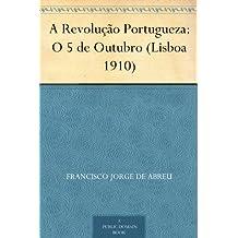 A Revolução Portugueza: O 5 de Outubro (Lisboa 1910) (Portuguese Edition)