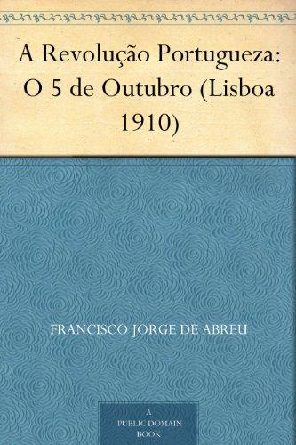 A Revolução Portugueza: O 5 de Outubro (Lisboa 1910) (Portuguese Edition) por Francisco Jorge de Abreu