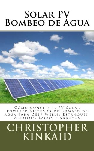 Solar PV Bombeo de Agua: Como construir PV Solar Powered Sistemas de Bombeo de agua para Deep Wells, Estanques, Arroyos, Lagos y Arroyos por Christopher Kinkaid epub