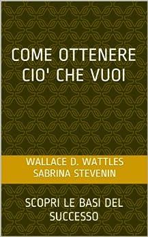 Come Ottenere Ciò che Vuoi di [Wattles, Wallace D.]