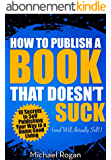 How to Publish a Book That Doesn't Suck and Will Actually Sell - 10 Secrets to Self Publishing Your Way to a Damn Good Living (English Edition)