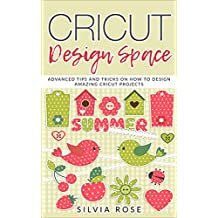 Cricut Design Space:  Advanced Tips and Tricks on How to Design Amazing Cricut Projects (English Edition)
