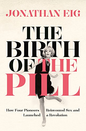 The Birth of the Pill: How Four Pioneers Reinvented Sex and Launched a Revolution (English Edition)