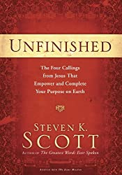 Unfinished: The Four Callings from Jesus That Empower and Complete Your Purpose on Earth by Steven K. Scott (2013-05-21)