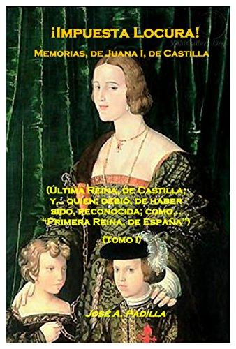 !Impuesta Locura!: Memorias, de; Juana I, de Castilla. (Tomo I nº 1) por José A. Padilla