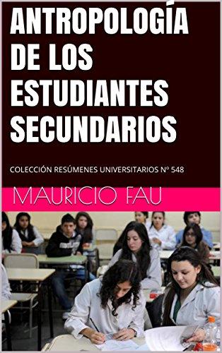 ANTROPOLOGÍA DE LOS ESTUDIANTES SECUNDARIOS: COLECCIÓN RESÚMENES UNIVERSITARIOS Nº 548 por Mauricio Fau