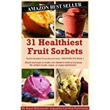 31 Healthiest Fruit Sorbets: Quick and easy-to-make fruit desserts without bananas. No added cream, sugar, or sugar substitutes! (World's Healthiest Frozen Desserts Series Book 2) (English Edition)