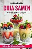 Chia Samen - Kleines Superfood ganz groß: Fit, gesund & schlank in ein neues Leben starten