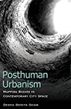 Posthuman Urbanism: Mapping Bodies in Contemporary City Space