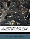 La Subordinacion: Tragi-comedia En Cinco Actos...