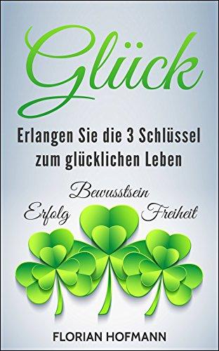 Glück: Erlangen Sie die 3 Schlüssel zum glücklichen Leben - Erfolg, Bewusstsein und Freiheit (Selbstbewusst, Lebensfreude, Achtsamkeit 1)