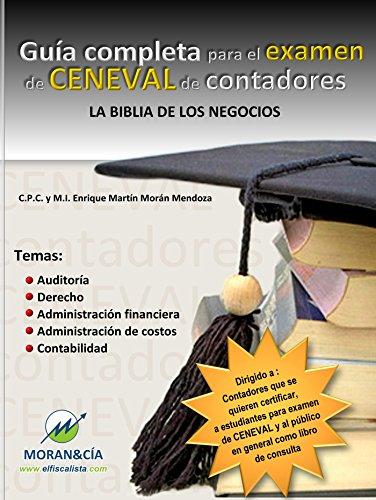 GUÍA COMPLETA PARA EL EXAMEN DE CENEVAL DE CONTADORES: La Biblia de los negocios por C.P.C. y M.I. Enrique Martín Morán Mendoza