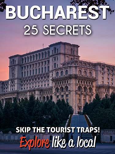 Bucharest 25 Secrets - The Locals Travel Guide For Your Trip to...