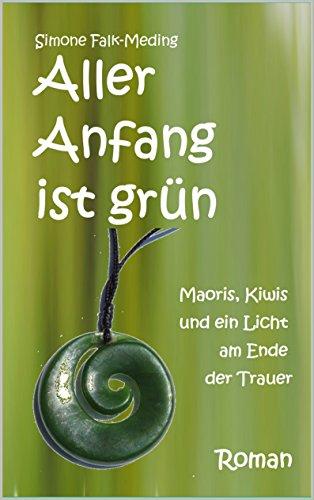 Aller Anfang ist grün: Maoris, Kiwis und ein Licht am Ende der Trauer von [Falk-Meding, Simone]