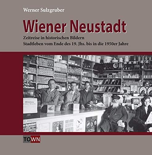 Wiener Neustadt - Zeitreise in historischen Bildern: Stadtleben vom Ende des 19. Jahrhunderts bis in die 1950er Jahre