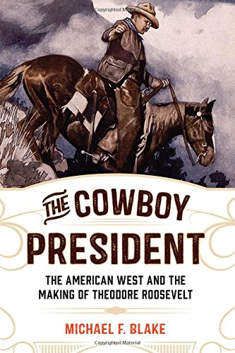The Cowboy President: The American West and the Making of Theodore Roosevelt