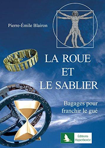 La Roue et le sablier: Bagages pour franchir le gué par Pierre-Emile Blairon